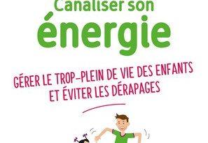 Chronique du livre Canaliser son énergie – Gérer le trop-plein de vie des enfants et éviter les dérapages